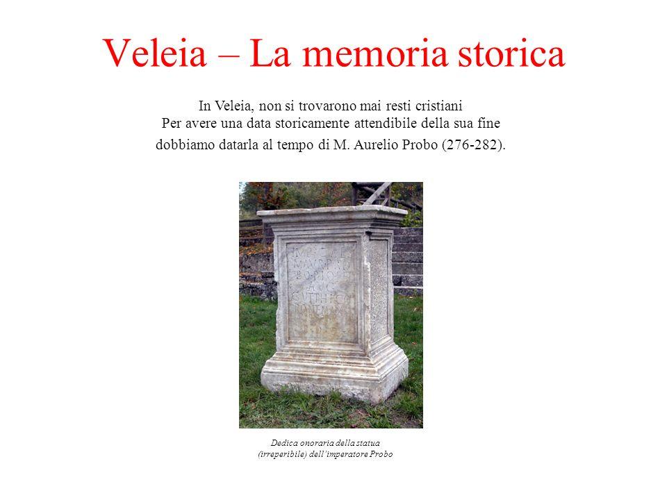 Veleia – La memoria storica Dedica onoraria della statua (irreperibile) dellimperatore Probo In Veleia, non si trovarono mai resti cristiani Per avere una data storicamente attendibile della sua fine dobbiamo datarla al tempo di M.