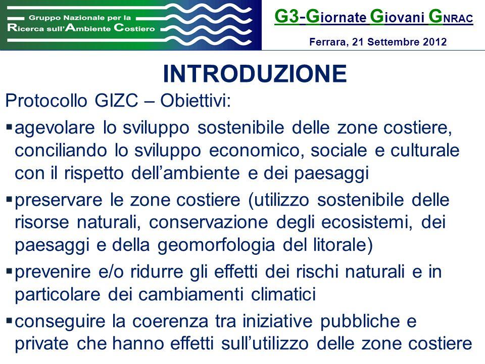 G3-G iornate G iovani G NRAC Ferrara, 21 Settembre 2012 INTRODUZIONE Protocollo GIZC – Paesaggi costieri valore estetico, naturale e culturale specifico dei paesaggi costieri, a prescindere dalla loro classificazione come aree protette misure volte a garantire la protezione dei paesaggi costieri attraverso interventi di legislazione, pianificazione e gestione cooperazione regionale e internazionale in materia di tutela paesaggistica azioni congiunte per i paesaggi costieri transfrontalieri