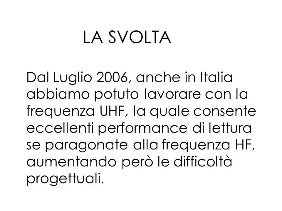 LA SVOLTA Dal Luglio 2006, anche in Italia abbiamo potuto lavorare con la frequenza UHF, la quale consente eccellenti performance di lettura se paragonate alla frequenza HF, aumentando però le difficoltà progettuali.