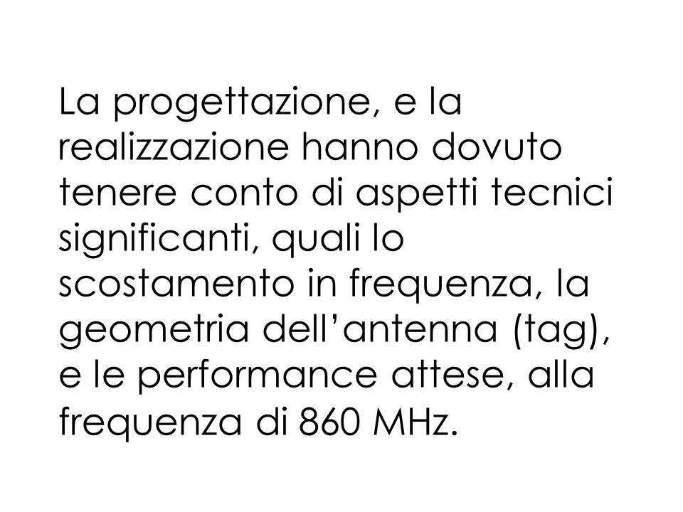 La progettazione, e la realizzazione hanno dovuto tenere conto di aspetti tecnici significanti, quali lo scostamento in frequenza, la geometria dellantenna (tag), e le performance attese, alla frequenza di 860 MHz.
