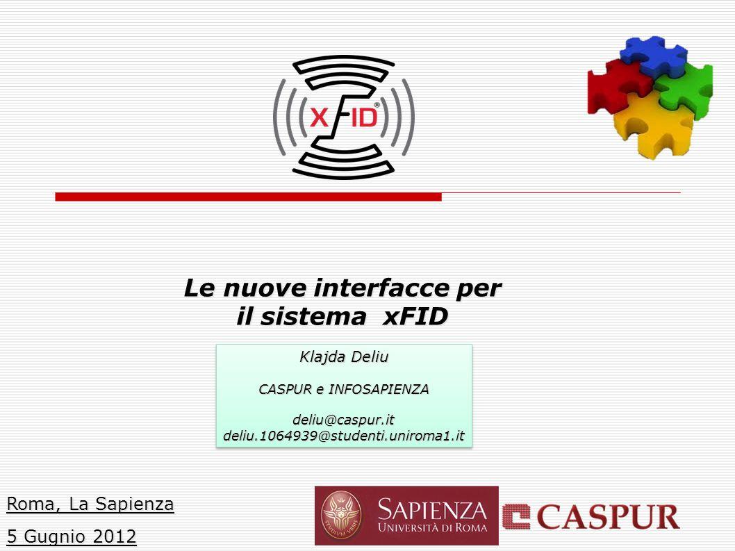 Le nuove interfacce per il sistema xFID Roma, La Sapienza 5 Gugnio 2012 Klajda Deliu CASPUR e INFOSAPIENZA deliu@caspur.itdeliu.1064939@studenti.uniroma1.it Klajda Deliu CASPUR e INFOSAPIENZA deliu@caspur.itdeliu.1064939@studenti.uniroma1.it