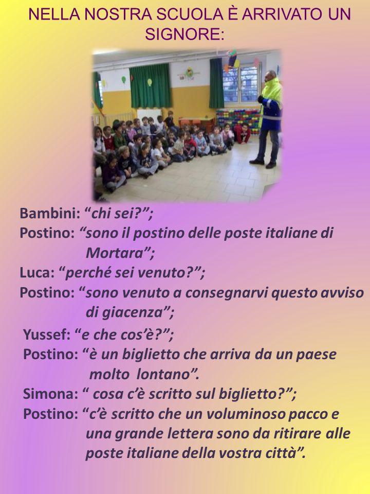 NELLA NOSTRA SCUOLA È ARRIVATO UN SIGNORE: Bambini: chi sei?; Postino: sono il postino delle poste italiane di Mortara; Luca: perché sei venuto?; Post