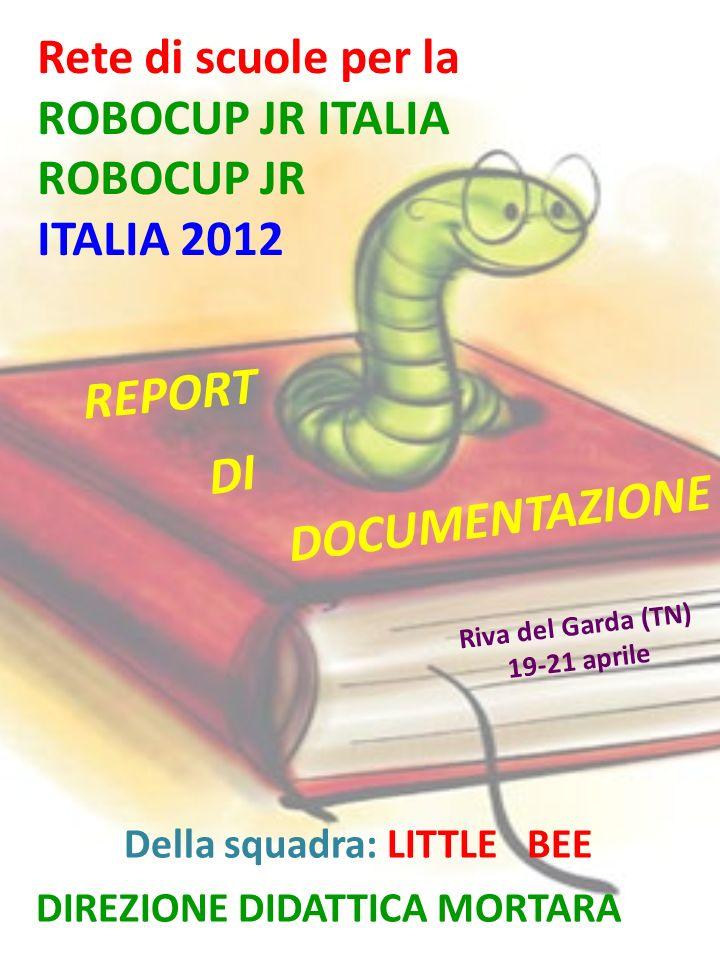 Rete di scuole per la ROBOCUP JR ITALIA ROBOCUP JR ITALIA 2012 Riva del Garda (TN) 19-21 aprile DOCUMENTAZIONE Della squadra: LITTLE BEE DIREZIONE DIDATTICA MORTARA REPORT DI