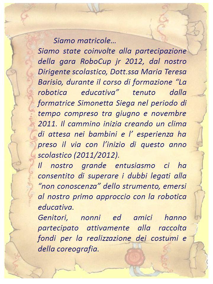 Siamo matricole… Siamo state coinvolte alla partecipazione della gara RoboCup jr 2012, dal nostro Dirigente scolastico, Dott.ssa Maria Teresa Barisio, durante il corso di formazione La robotica educativa tenuto dalla formatrice Simonetta Siega nel periodo di tempo compreso tra giugno e novembre 2011.