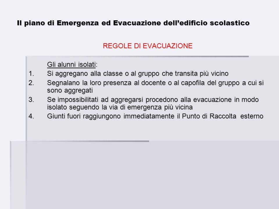 Il piano di Emergenza ed Evacuazione delledificio scolastico REGOLE DI EVACUAZIONE Gli alunni isolati: 1.Si aggregano alla classe o al gruppo che tran