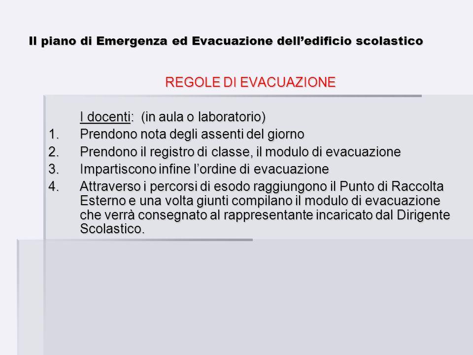 Il piano di Emergenza ed Evacuazione delledificio scolastico REGOLE DI EVACUAZIONE I docenti: (in aula o laboratorio) 1.Prendono nota degli assenti de
