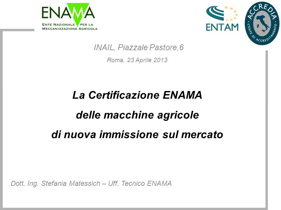 INAIL, Piazzale Pastore,6 Roma, 23 Aprile 2013 La Certificazione ENAMA delle macchine agricole di nuova immissione sul mercato Dott. Ing. Stefania Mat