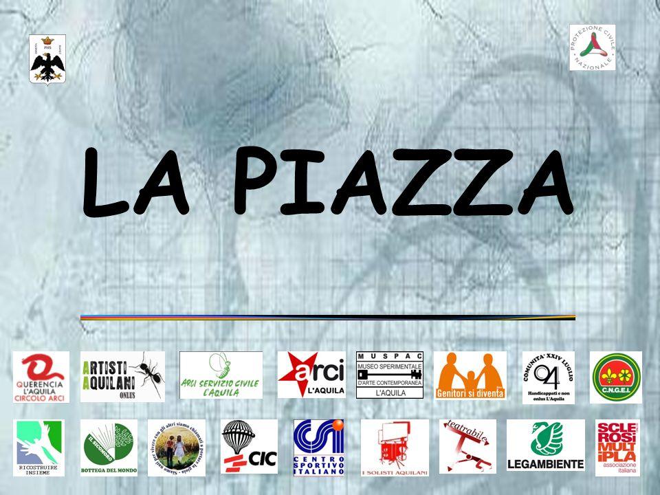 PROGETTO SOCIALE LA PIAZZA /1 Ritrovare gli spazi per ripartire in un luogo comune, la voglia di ritrovarsi insieme, come in una Piazza, dopo il 6 aprile a LAquila è stato lintento di 17 Associazioni Culturali e di Volontariato Aquilane.