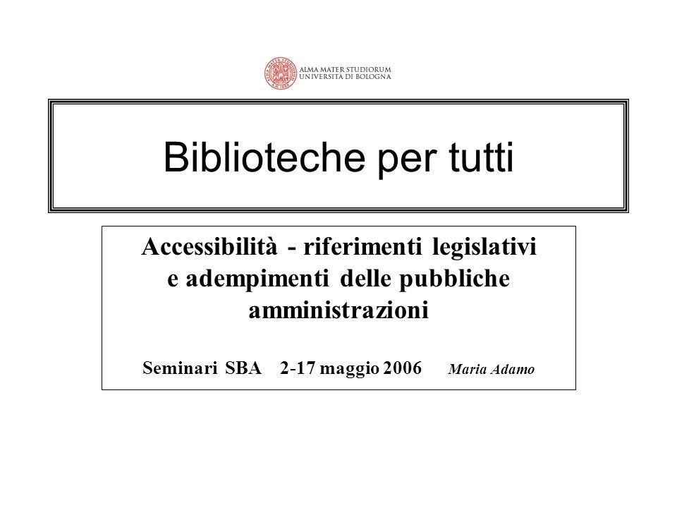 Biblioteche per tutti Accessibilità - riferimenti legislativi e adempimenti delle pubbliche amministrazioni Seminari SBA 2-17 maggio 2006 Maria Adamo