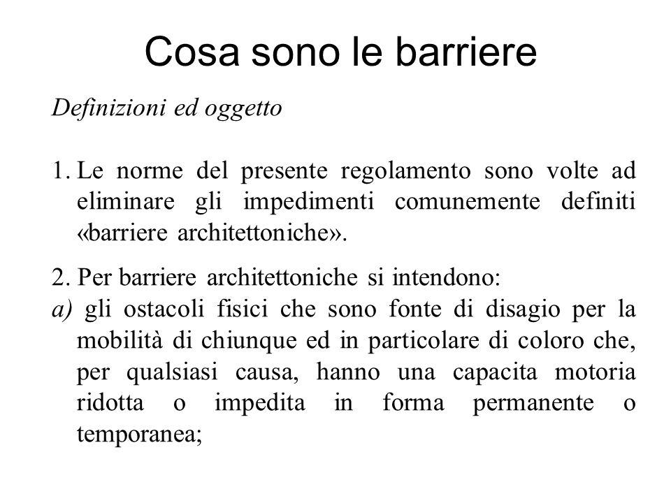 Cosa sono le barriere Definizioni ed oggetto 1.Le norme del presente regolamento sono volte ad eliminare gli impedimenti comunemente definiti «barriere architettoniche».