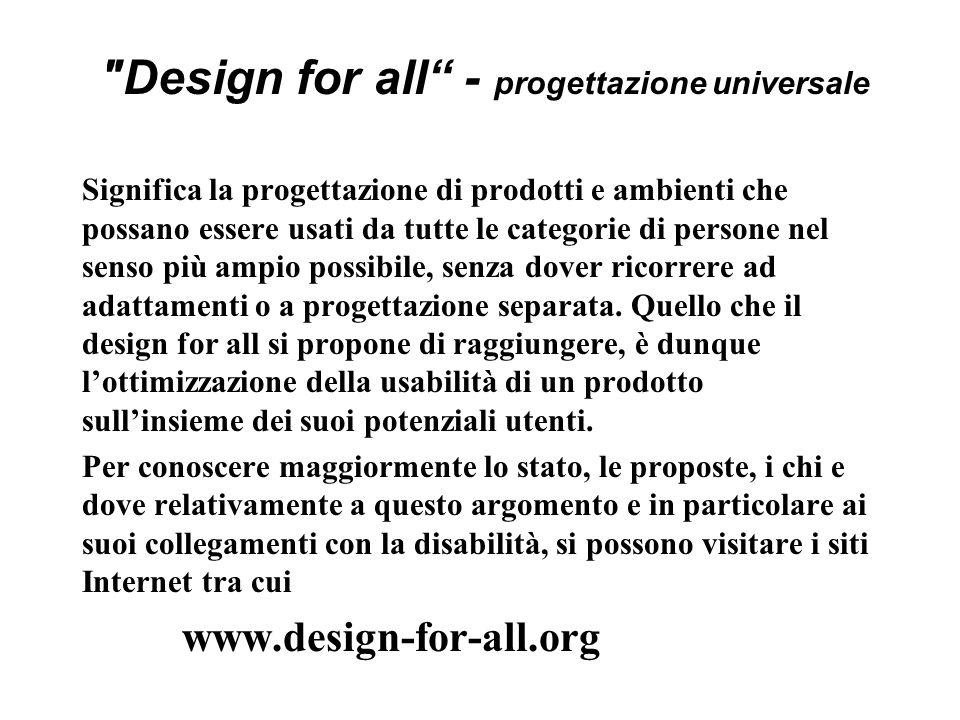 Design for all - progettazione universale Significa la progettazione di prodotti e ambienti che possano essere usati da tutte le categorie di persone nel senso più ampio possibile, senza dover ricorrere ad adattamenti o a progettazione separata.