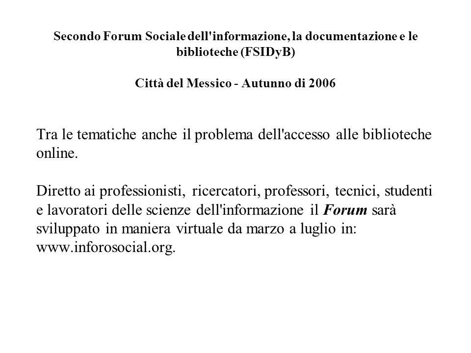Secondo Forum Sociale dell informazione, la documentazione e le biblioteche (FSIDyB) Città del Messico - Autunno di 2006 Tra le tematiche anche il problema dell accesso alle biblioteche online.