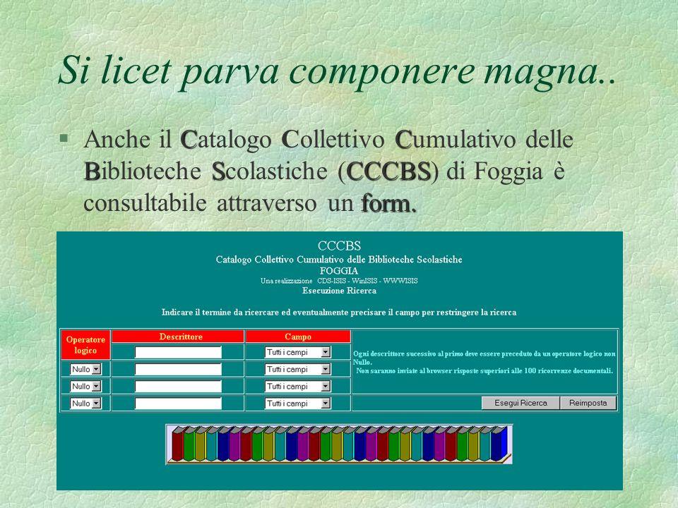 Si licet parva componere magna.. §A§Anche il C CC Catalogo Collettivo C CC Cumulativo delle Biblioteche S SS Scolastiche (CCCBS) di Foggia è consultab