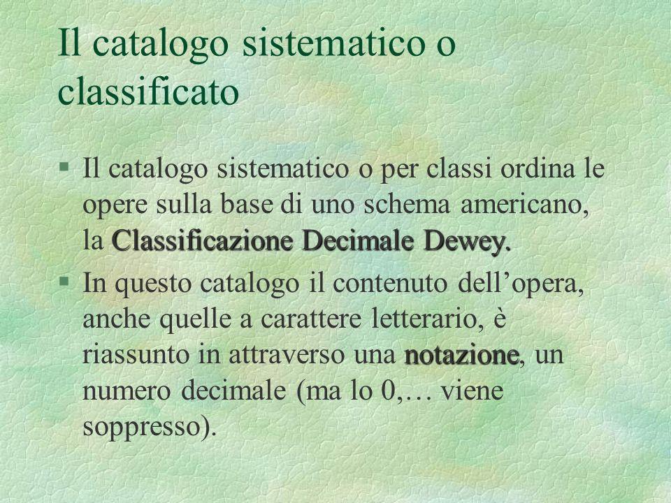 Il catalogo sistematico o classificato Classificazione Decimale Dewey. §Il catalogo sistematico o per classi ordina le opere sulla base di uno schema