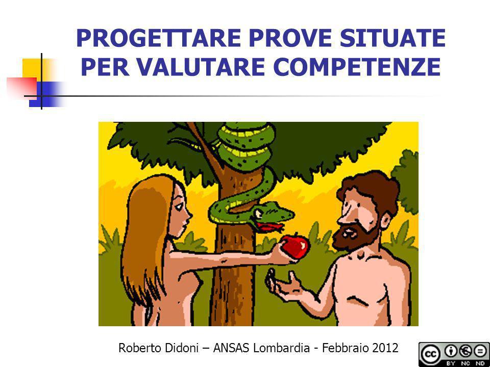 PROGETTARE PROVE SITUATE PER VALUTARE COMPETENZE Roberto Didoni – ANSAS Lombardia - Febbraio 2012