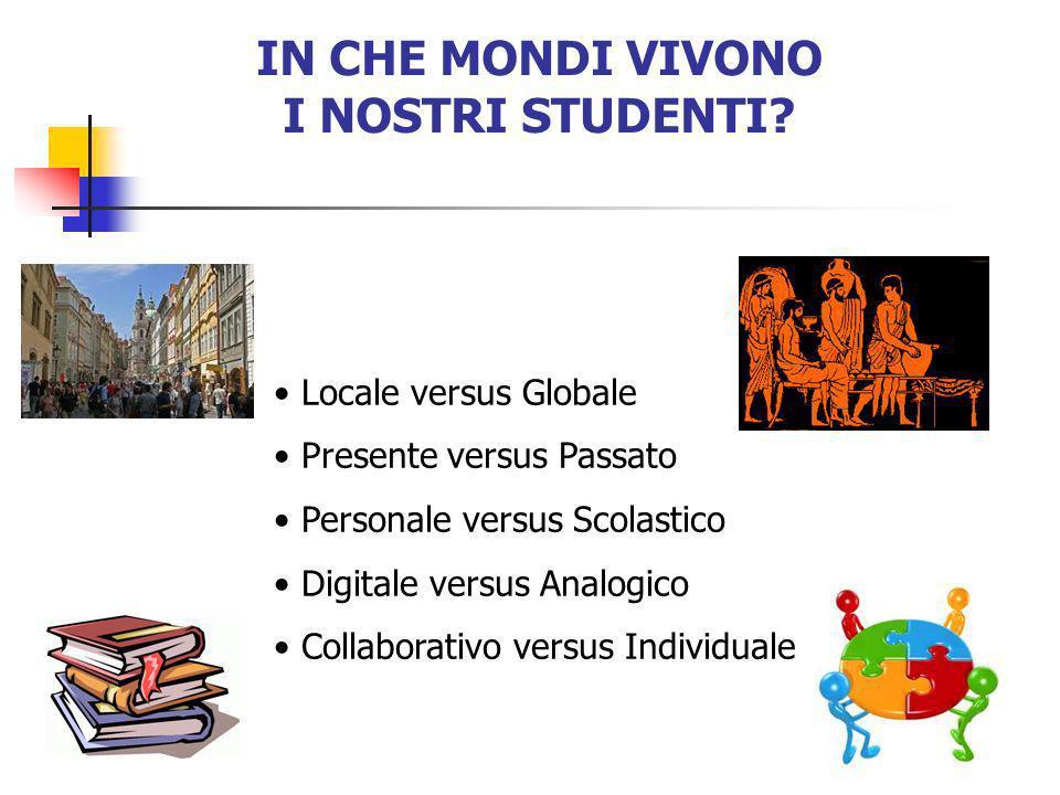 IN CHE MONDI VIVONO I NOSTRI STUDENTI? Locale versus Globale Presente versus Passato Personale versus Scolastico Digitale versus Analogico Collaborati