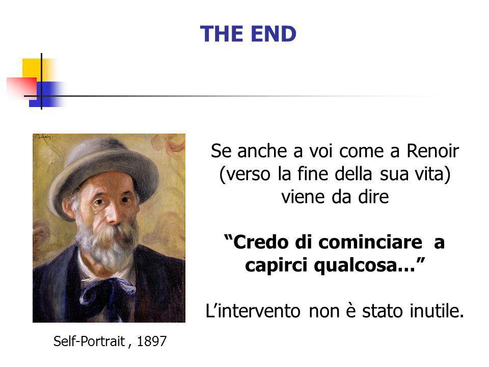 THE END Se anche a voi come a Renoir (verso la fine della sua vita) viene da dire Credo di cominciare a capirci qualcosa... Lintervento non è stato in