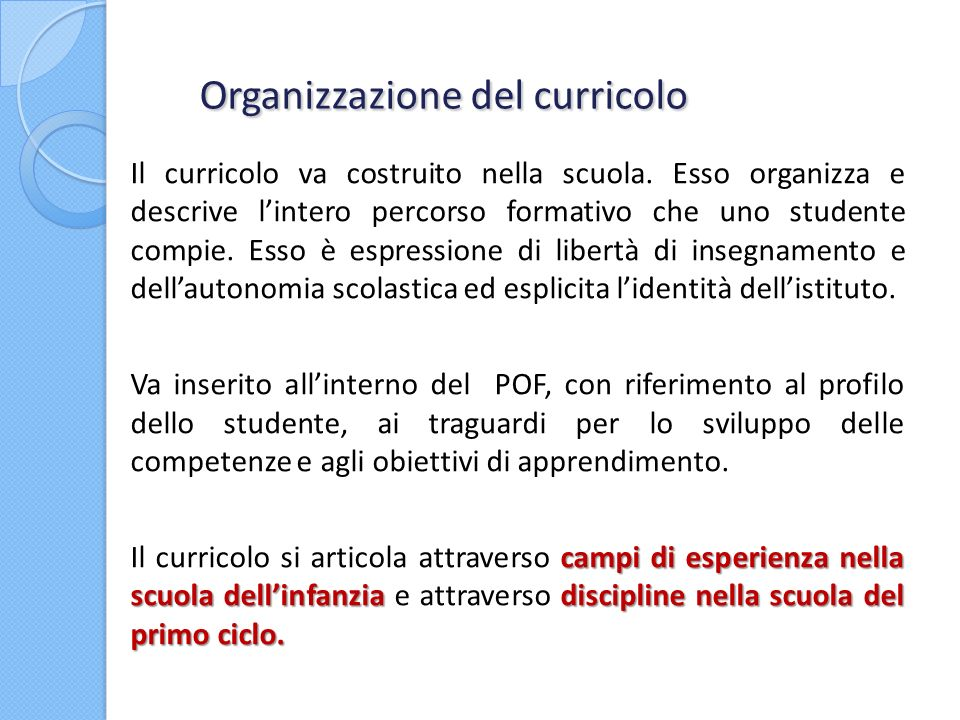 Organizzazione del curricolo Organizzazione del curricolo Il curricolo va costruito nella scuola. Esso organizza e descrive lintero percorso formativo