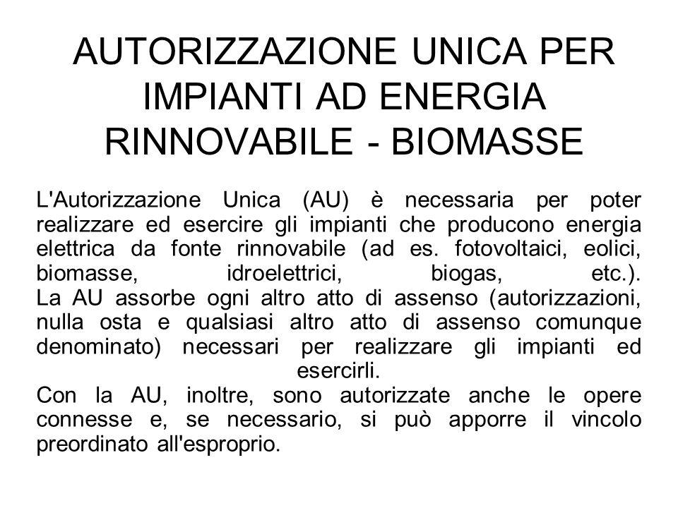AUTORIZZAZIONE UNICA PER IMPIANTI AD ENERGIA RINNOVABILE - BIOMASSE L'Autorizzazione Unica (AU) è necessaria per poter realizzare ed esercire gli impi