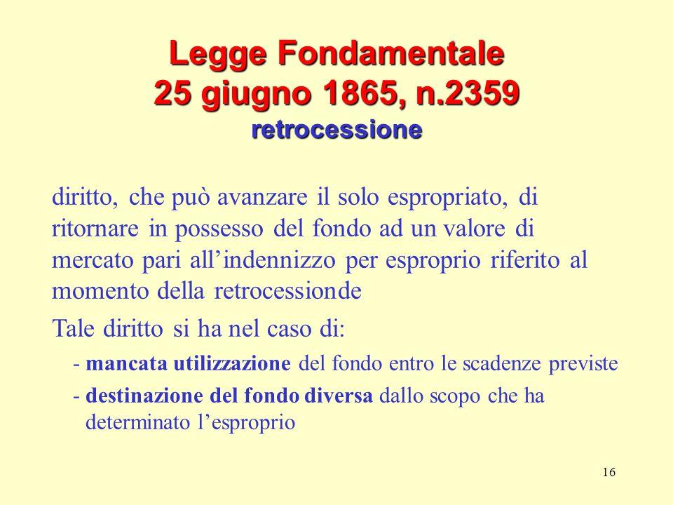 16 Legge Fondamentale 25 giugno 1865, n.2359 retrocessione diritto, che può avanzare il solo espropriato, di ritornare in possesso del fondo ad un val