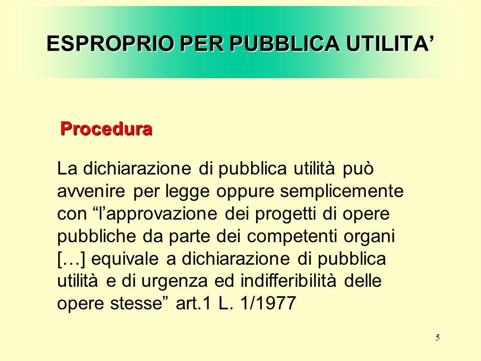 5 ESPROPRIO PER PUBBLICA UTILITA Procedura La dichiarazione di pubblica utilità può avvenire per legge oppure semplicemente con lapprovazione dei prog