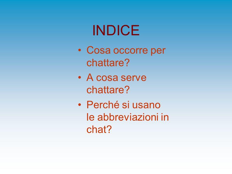 INDICE Cosa occorre per chattare? A cosa serve chattare? Perché si usano le abbreviazioni in chat?