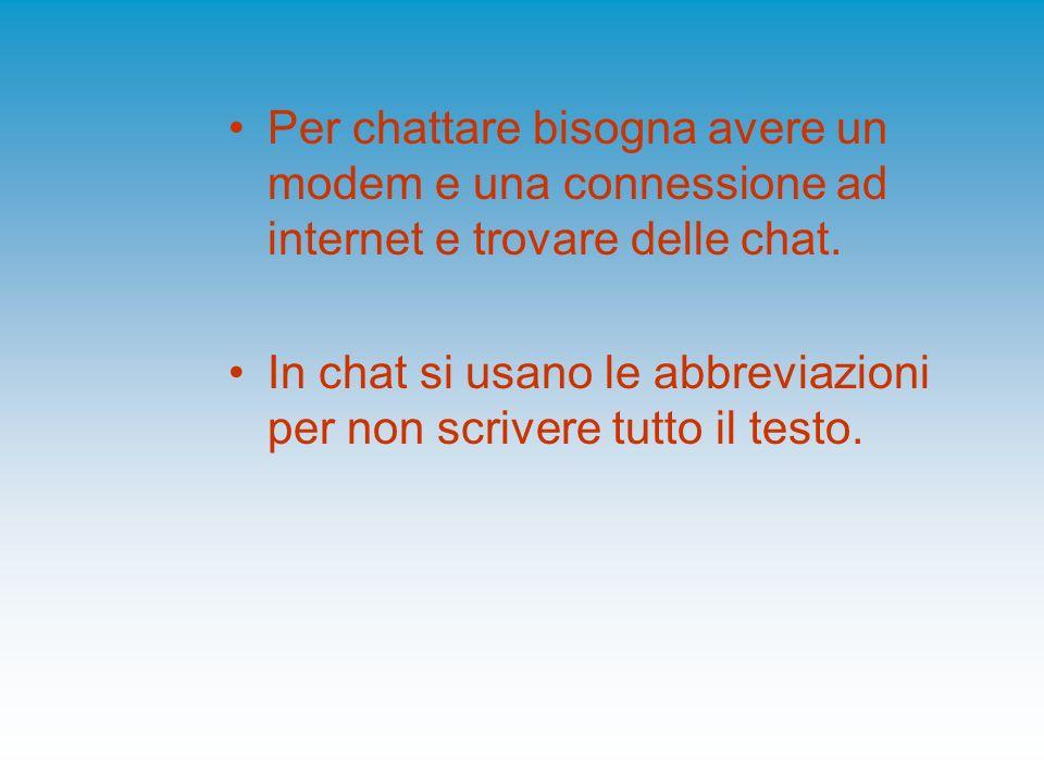 Per chattare bisogna avere un modem e una connessione ad internet e trovare delle chat. In chat si usano le abbreviazioni per non scrivere tutto il te