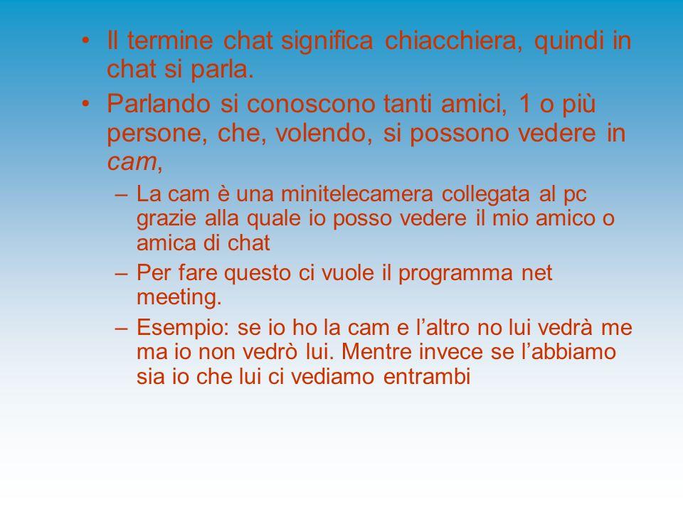 Il termine chat significa chiacchiera, quindi in chat si parla. Parlando si conoscono tanti amici, 1 o più persone, che, volendo, si possono vedere in