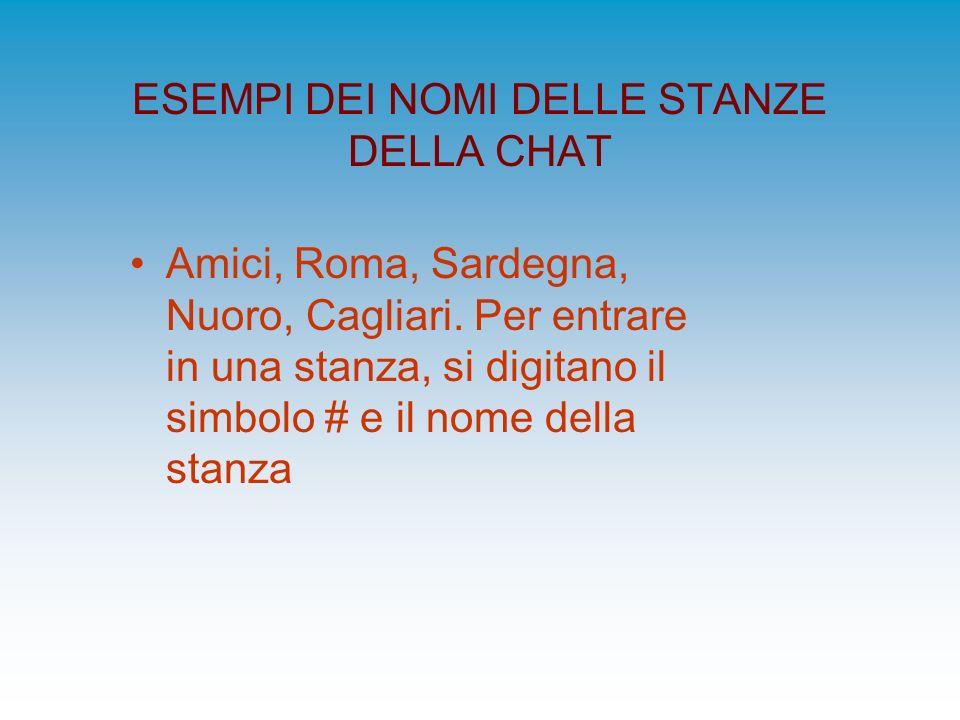 ESEMPI DEI NOMI DELLE STANZE DELLA CHAT Amici, Roma, Sardegna, Nuoro, Cagliari. Per entrare in una stanza, si digitano il simbolo # e il nome della st