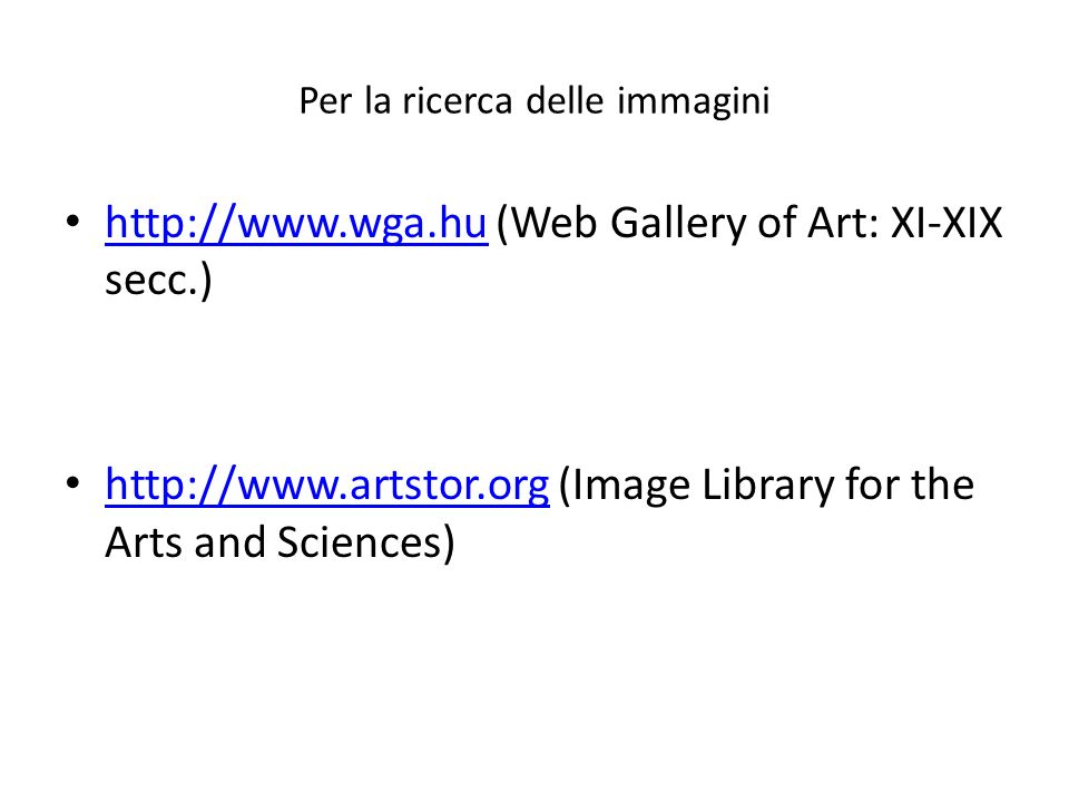 Per la ricerca delle immagini http://www.wga.hu (Web Gallery of Art: XI-XIX secc.) http://www.wga.hu http://www.artstor.org (Image Library for the Arts and Sciences) http://www.artstor.org