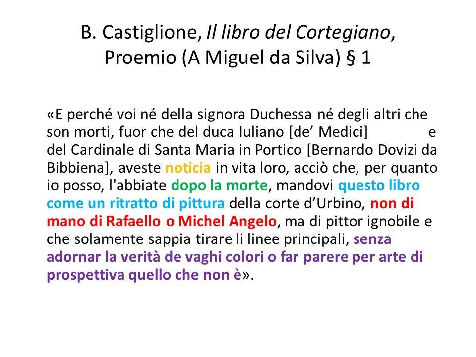 B. Castiglione, Il libro del Cortegiano, Proemio (A Miguel da Silva) § 1 «E perché voi né della signora Duchessa né degli altri che son morti, fuor ch