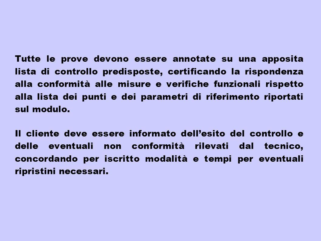 Tutte le prove devono essere annotate su una apposita lista di controllo predisposte, certificando la rispondenza alla conformità alle misure e verifi