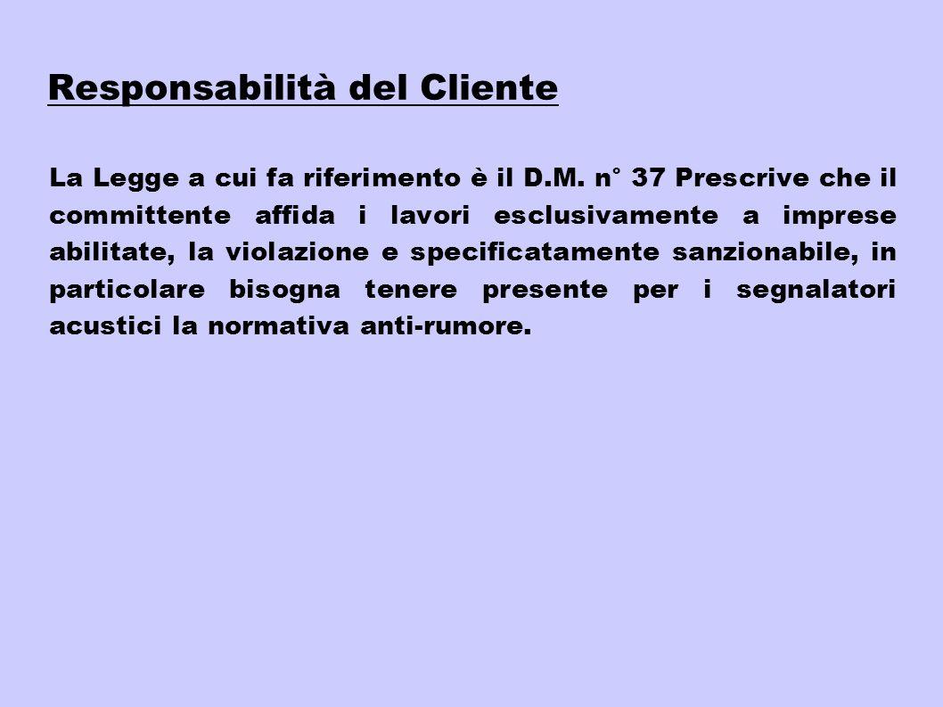 Responsabilità del Cliente La Legge a cui fa riferimento è il D.M. n° 37 Prescrive che il committente affida i lavori esclusivamente a imprese abilita