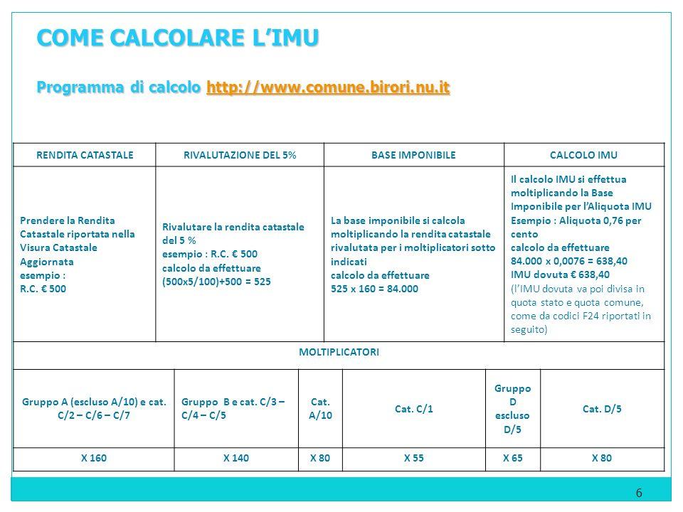 6 COME CALCOLARE LIMU Programma di calcolo http://www.comune.birori.nu.it http://www.comune.birori.nu.it RENDITA CATASTALERIVALUTAZIONE DEL 5%BASE IMPONIBILECALCOLO IMU Prendere la Rendita Catastale riportata nella Visura Catastale Aggiornata esempio : R.C.
