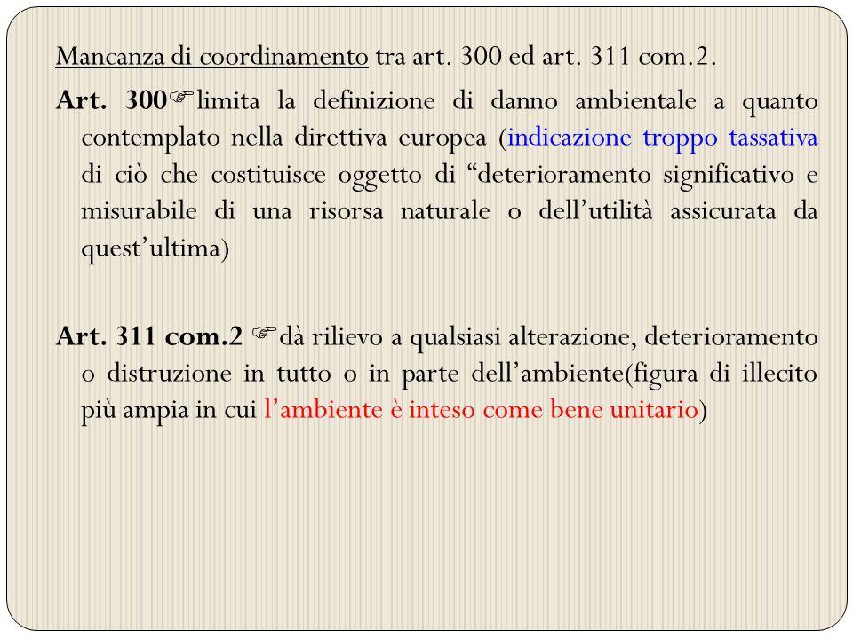 Mancanza di coordinamento tra art. 300 ed art. 311 com.2. Art. 300 limita la definizione di danno ambientale a quanto contemplato nella direttiva euro