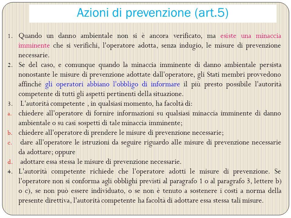 Azioni di prevenzione (art.5) 1. Quando un danno ambientale non si è ancora verificato, ma esiste una minaccia imminente che si verifichi, l'operatore