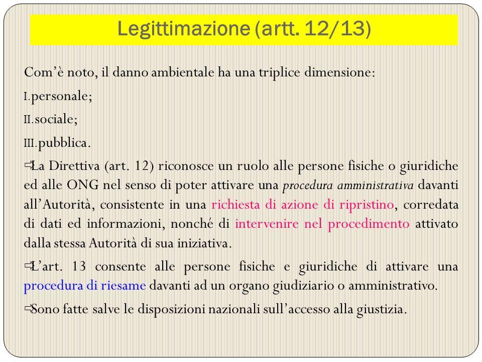 Legittimazione (artt. 12/13) Comè noto, il danno ambientale ha una triplice dimensione: I. personale; II. sociale; III. pubblica. La Direttiva (art. 1