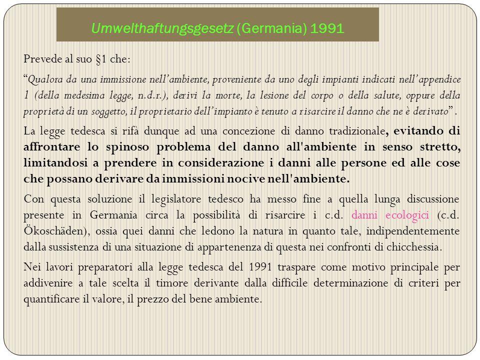 Umwelthaftungsgesetz (Germania) 1991 Prevede al suo §1 che: Qualora da una immissione nellambiente, proveniente da uno degli impianti indicati nellapp