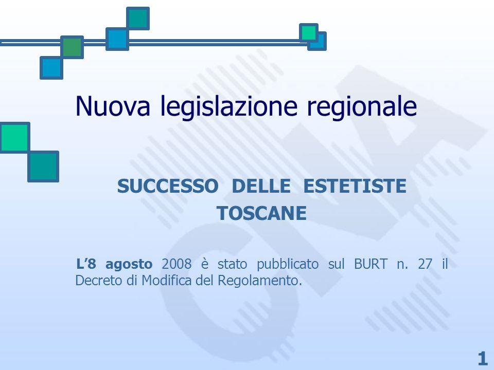 1 Nuova legislazione regionale SUCCESSO DELLE ESTETISTE TOSCANE L8 agosto 2008 è stato pubblicato sul BURT n. 27 il Decreto di Modifica del Regolament