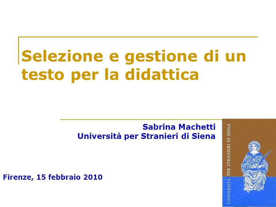 Firenze, 15 febbraio 2010 Selezione e gestione di un testo per la didattica Sabrina Machetti Università per Stranieri di Siena