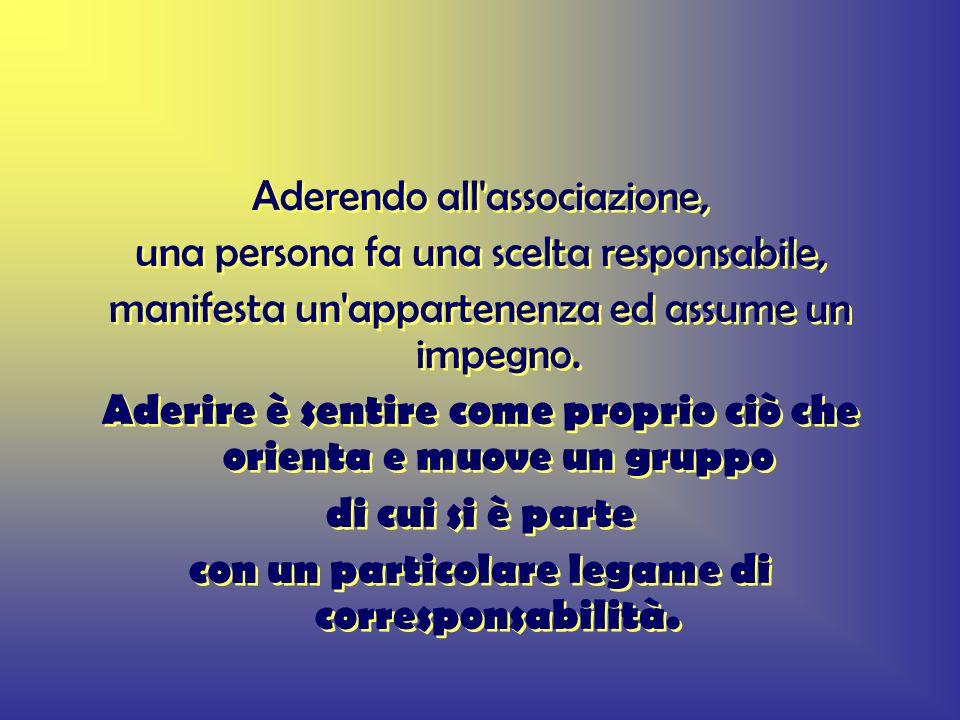 Aderendo all associazione, una persona fa una scelta responsabile, manifesta un appartenenza ed assume un impegno.