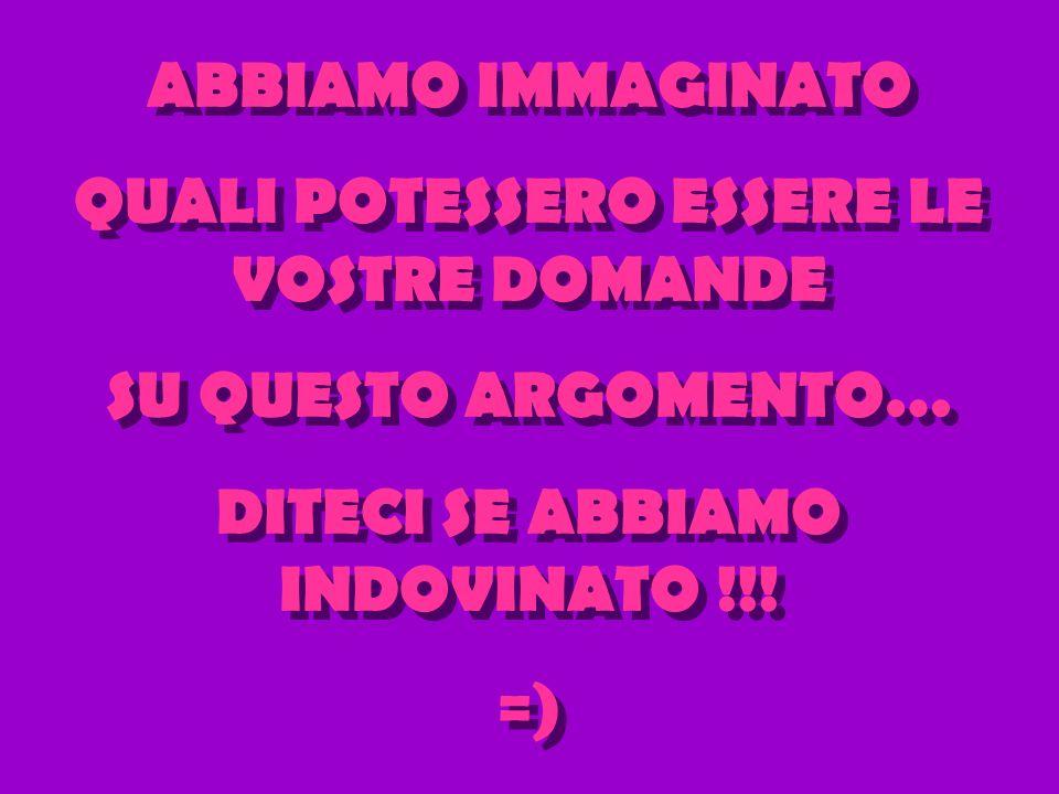 ABBIAMO IMMAGINATO QUALI POTESSERO ESSERE LE VOSTRE DOMANDE SU QUESTO ARGOMENTO… DITECI SE ABBIAMO INDOVINATO !!.