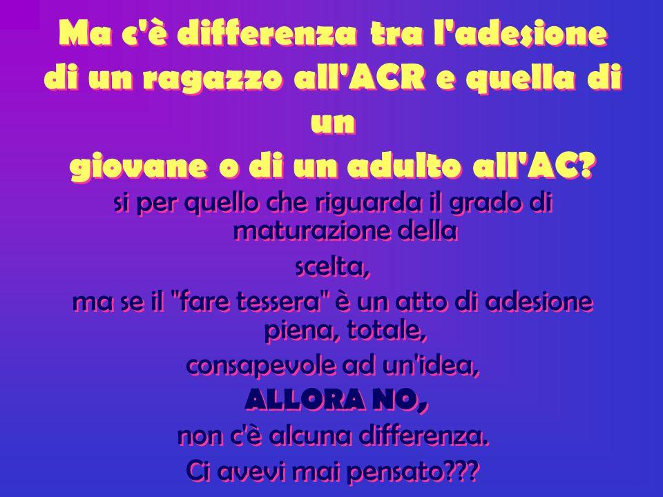 Ma c è differenza tra l adesione di un ragazzo all ACR e quella di un giovane o di un adulto all AC.