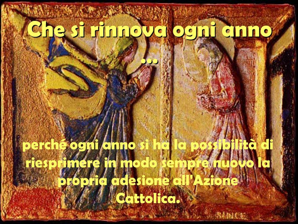 Che si rinnova ogni anno … perché ogni anno si ha la possibilità di riesprimere in modo sempre nuovo la propria adesione all Azione Cattolica.
