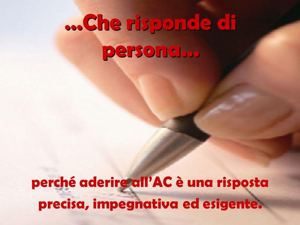…Che risponde di persona... perché aderire allAC è una risposta precisa, impegnativa ed esigente.