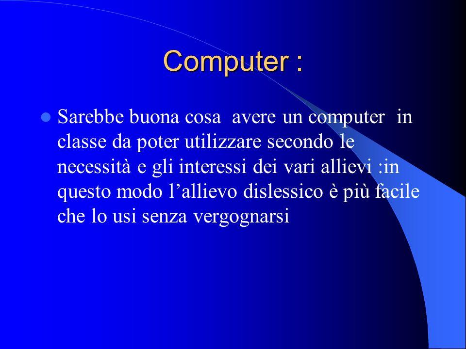Computer : Sarebbe buona cosa avere un computer in classe da poter utilizzare secondo le necessità e gli interessi dei vari allievi :in questo modo la