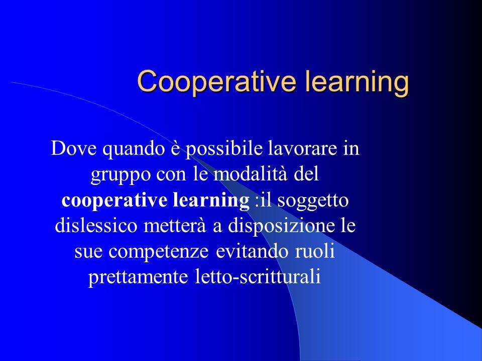 Cooperative learning Dove quando è possibile lavorare in gruppo con le modalità del cooperative learning :il soggetto dislessico metterà a disposizion