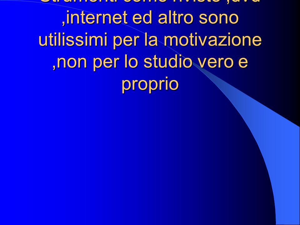 Strumenti come riviste,dvd,internet ed altro sono utilissimi per la motivazione,non per lo studio vero e proprio