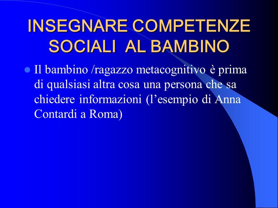 INSEGNARE COMPETENZE SOCIALI AL BAMBINO Il bambino /ragazzo metacognitivo è prima di qualsiasi altra cosa una persona che sa chiedere informazioni (le