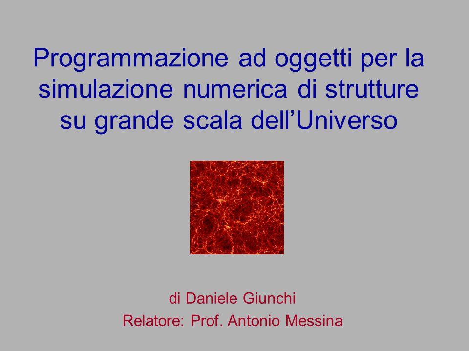 Programmazione ad oggetti per la simulazione numerica di strutture su grande scala dellUniverso di Daniele Giunchi Relatore: Prof. Antonio Messina